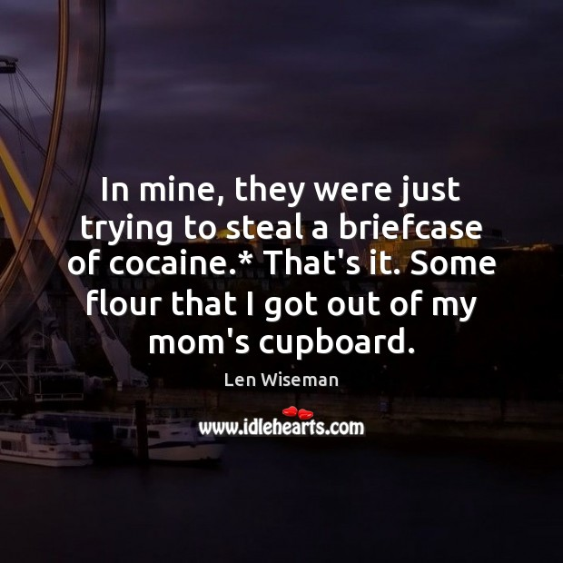 Image, In mine, they were just trying to steal a briefcase of cocaine.*