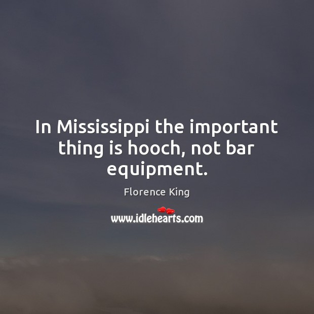 In Mississippi the important thing is hooch, not bar equipment. Florence King Picture Quote