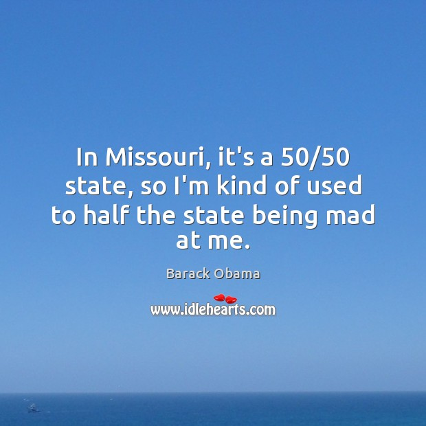 Image, In Missouri, it's a 50/50 state, so I'm kind of used to half the state being mad at me.