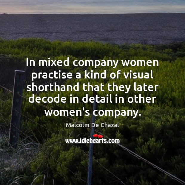 In mixed company women practise a kind of visual shorthand that they Image