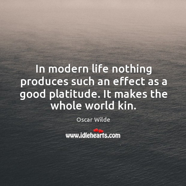 Image, In modern life nothing produces such an effect as a good platitude. It makes the whole world kin.