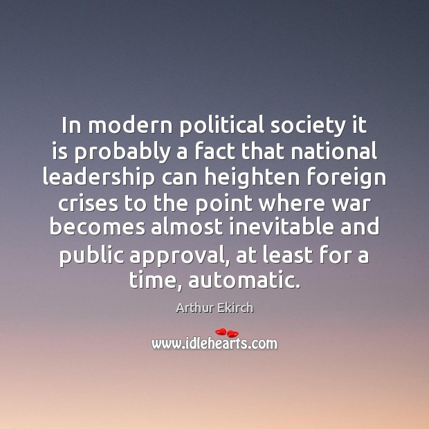 In modern political society it is probably a fact that national leadership Arthur Ekirch Picture Quote