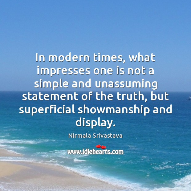 In modern times, what impresses one is not a simple and unassuming Nirmala Srivastava Picture Quote