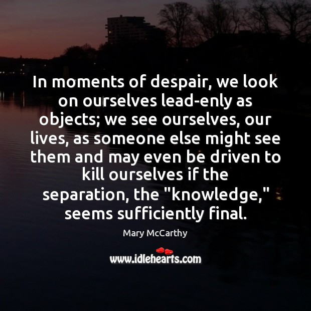 In moments of despair, we look on ourselves lead-enly as objects; we Image