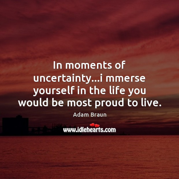 Image, In moments of uncertainty…i mmerse yourself in the life you would be most proud to live.