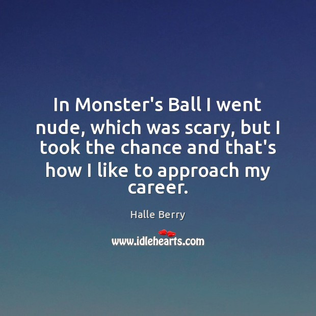 In Monster's Ball I went nude, which was scary, but I took Image