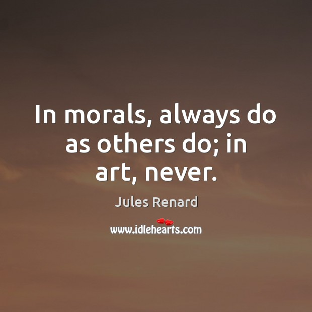 In morals, always do as others do; in art, never. Jules Renard Picture Quote