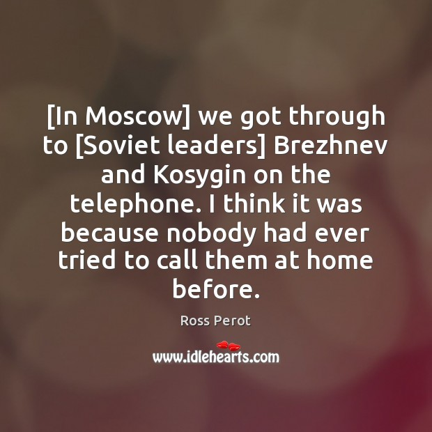 [In Moscow] we got through to [Soviet leaders] Brezhnev and Kosygin on Ross Perot Picture Quote