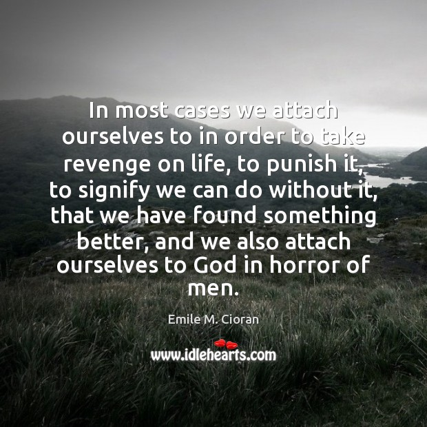 In most cases we attach ourselves to in order to take revenge Emile M. Cioran Picture Quote