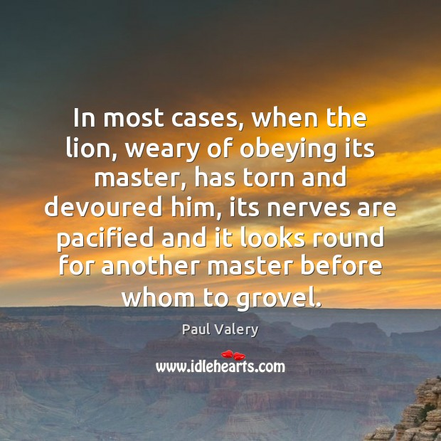 In most cases, when the lion, weary of obeying its master, has Paul Valery Picture Quote