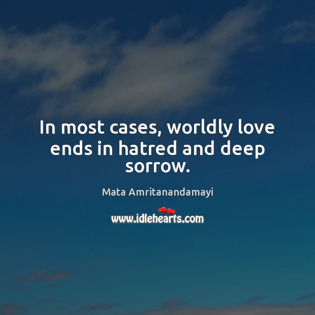 In most cases, worldly love ends in hatred and deep sorrow. Mata Amritanandamayi Picture Quote