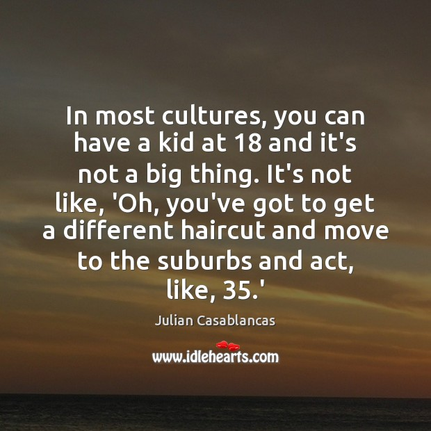 In most cultures, you can have a kid at 18 and it's not Julian Casablancas Picture Quote
