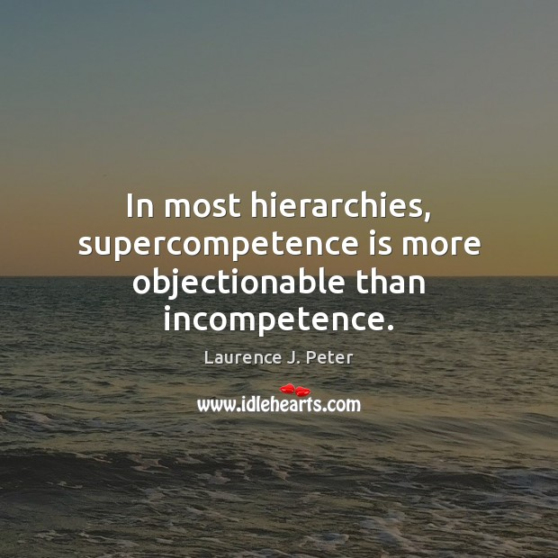 In most hierarchies, supercompetence is more objectionable than incompetence. Laurence J. Peter Picture Quote