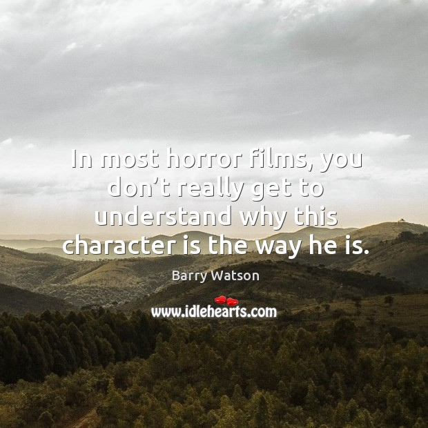 In most horror films, you don't really get to understand why this character is the way he is. Barry Watson Picture Quote