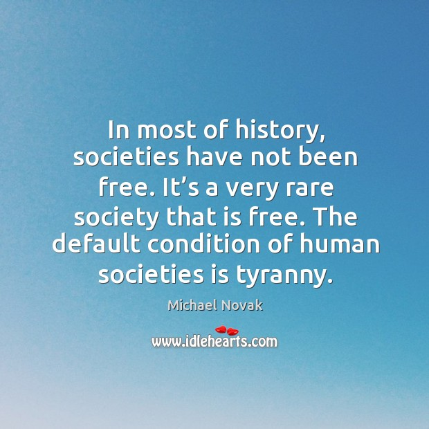 Image, In most of history, societies have not been free. It's a very rare society that is free.