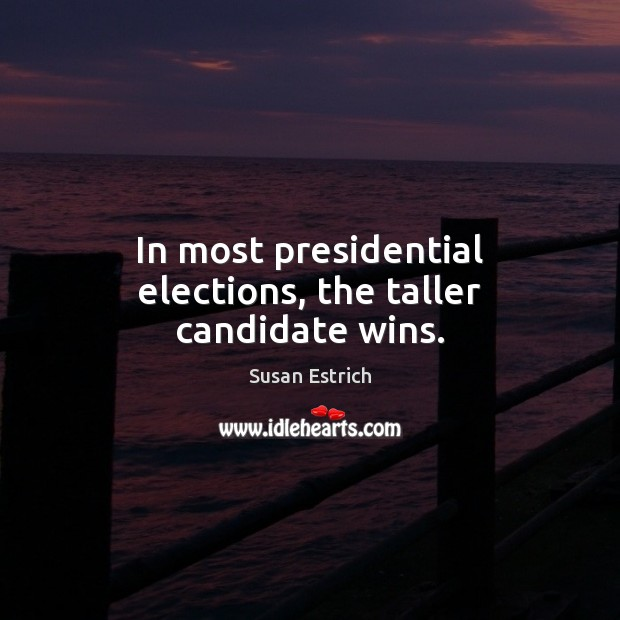 In most presidential elections, the taller candidate wins. Susan Estrich Picture Quote