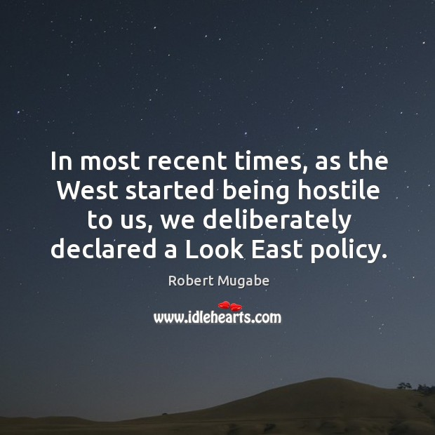 In most recent times, as the West started being hostile to us, Robert Mugabe Picture Quote