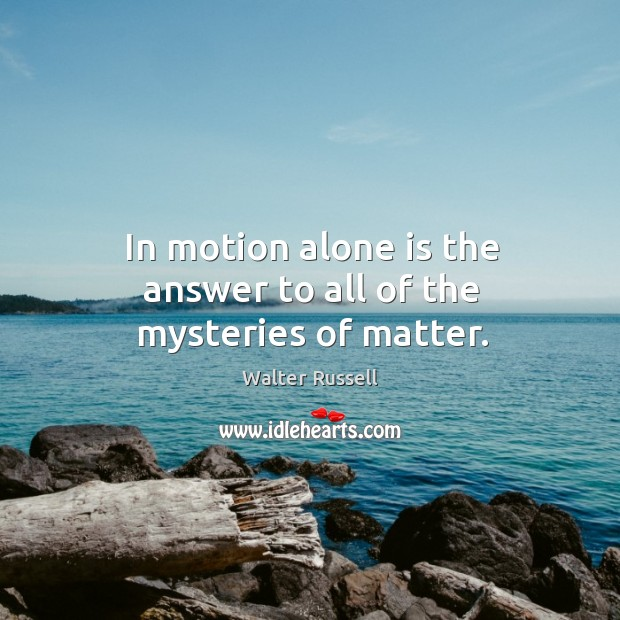 Image, In motion alone is the answer to all of the mysteries of matter.