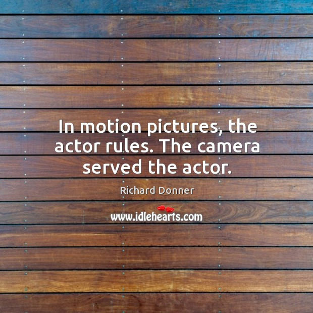Image, In motion pictures, the actor rules. The camera served the actor.