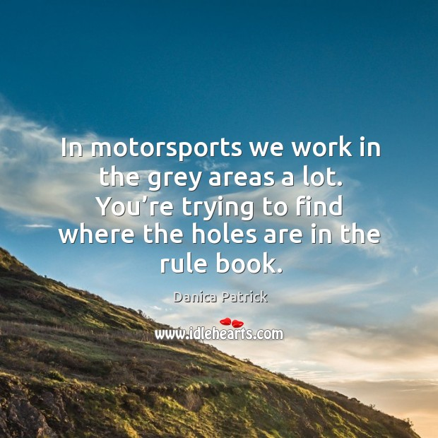 In motorsports we work in the grey areas a lot. You're trying to find where the holes are in the rule book. Image