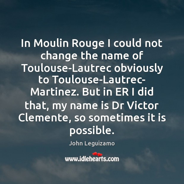 In Moulin Rouge I could not change the name of Toulouse-Lautrec obviously John Leguizamo Picture Quote