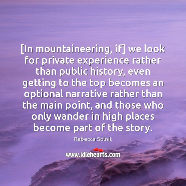 [In mountaineering, if] we look for private experience rather than public history, Rebecca Solnit Picture Quote