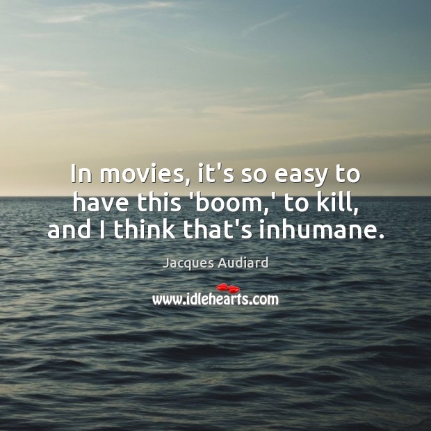Image, In movies, it's so easy to have this 'boom,' to kill, and I think that's inhumane.