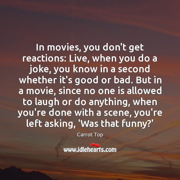 In movies, you don't get reactions: Live, when you do a joke, Carrot Top Picture Quote