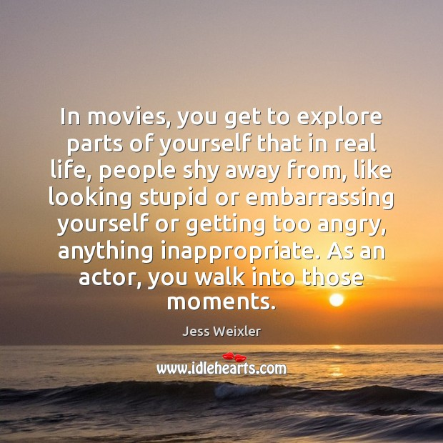 In movies, you get to explore parts of yourself that in real Image