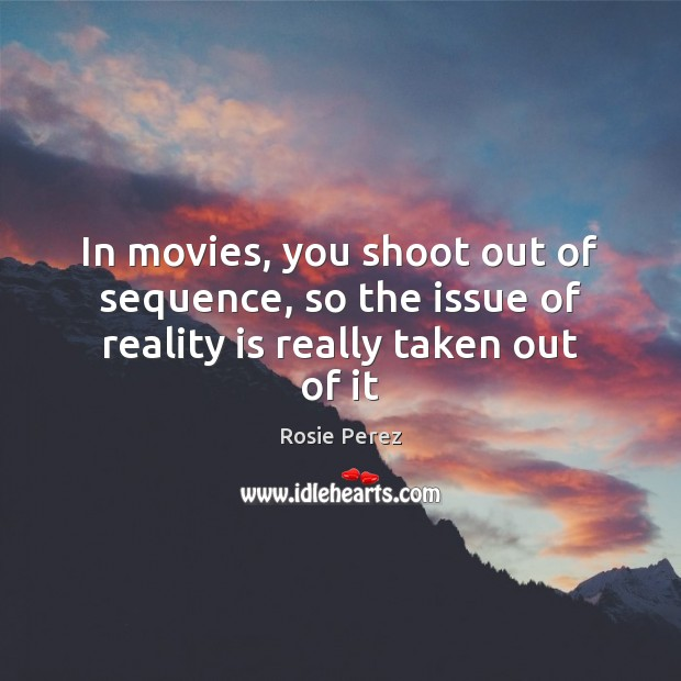 In movies, you shoot out of sequence, so the issue of reality is really taken out of it Image