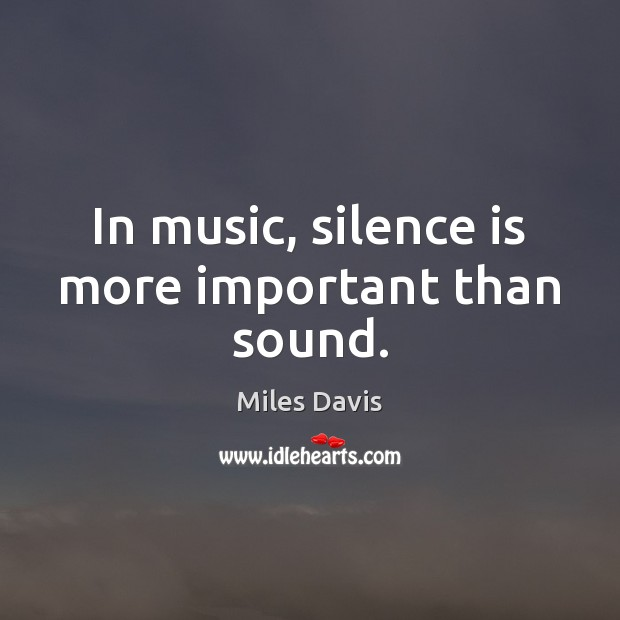 In music, silence is more important than sound. Miles Davis Picture Quote