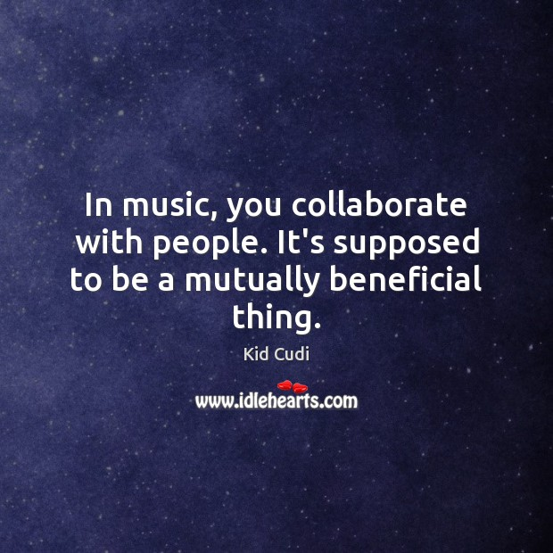 Image, In music, you collaborate with people. It's supposed to be a mutually beneficial thing.