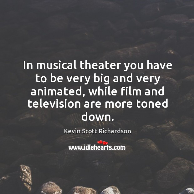 In musical theater you have to be very big and very animated, while film and television are more toned down. Kevin Scott Richardson Picture Quote