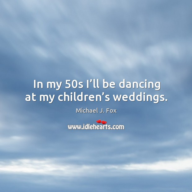In my 50s I'll be dancing at my children's weddings. Image