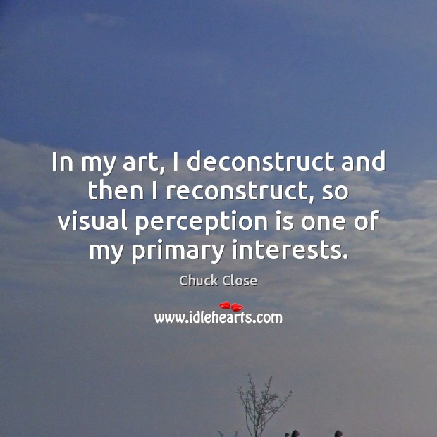In my art, I deconstruct and then I reconstruct, so visual perception Chuck Close Picture Quote