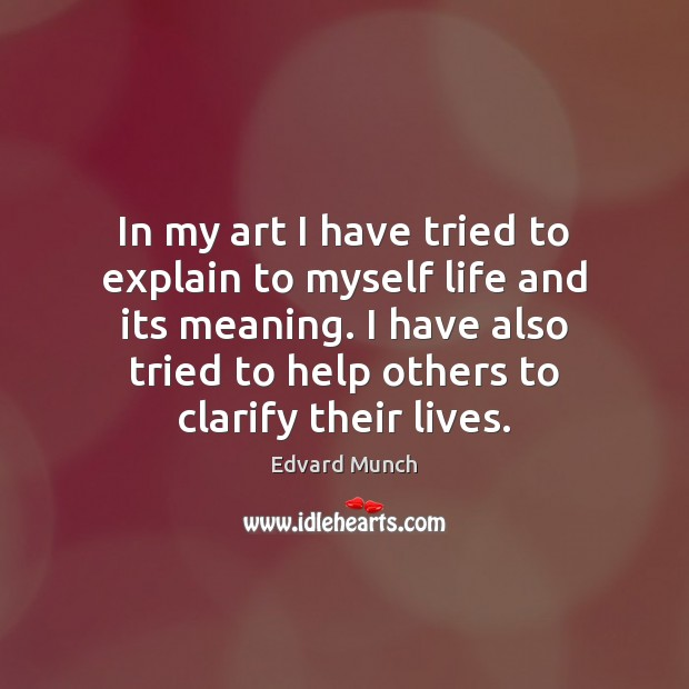 In my art I have tried to explain to myself life and Image