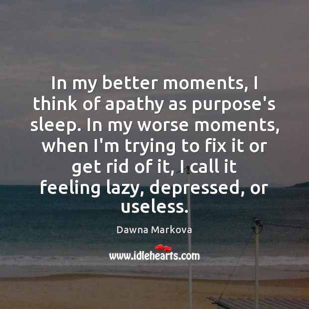 In my better moments, I think of apathy as purpose's sleep. In Image