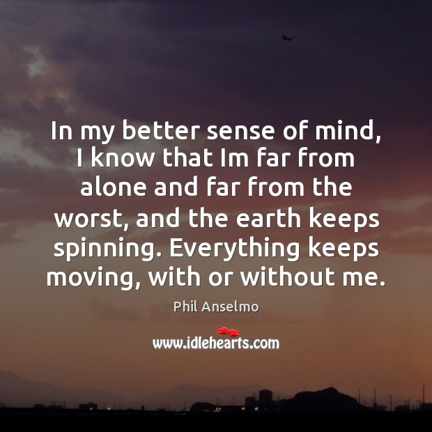 In my better sense of mind, I know that Im far from Image