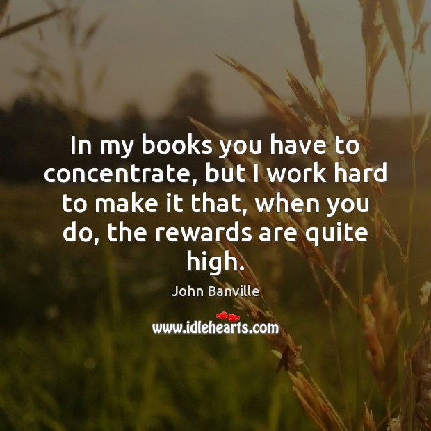 In my books you have to concentrate, but I work hard to John Banville Picture Quote