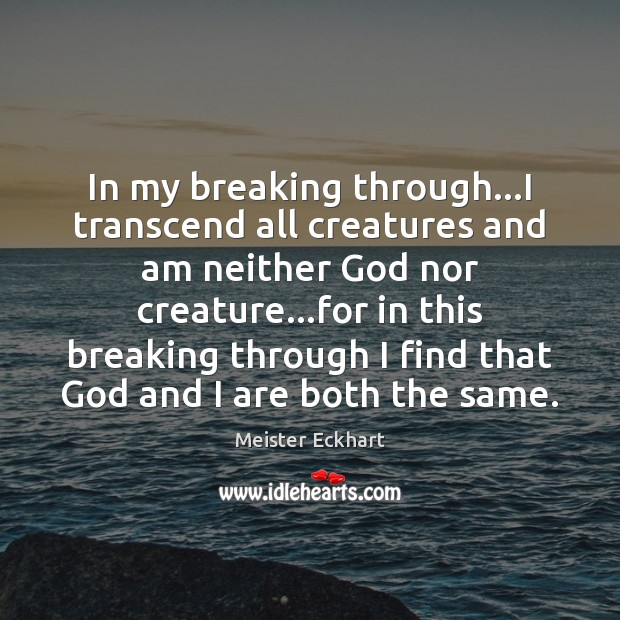 In my breaking through…I transcend all creatures and am neither God Image
