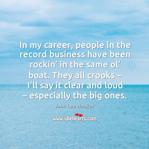 In my career, people in the record business have been rockin' in the same ol' boat. John Lee Hooker Picture Quote