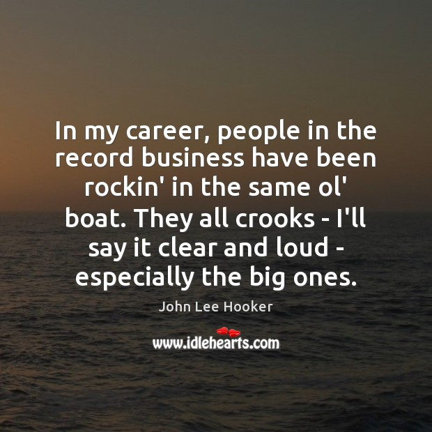 In my career, people in the record business have been rockin' in John Lee Hooker Picture Quote