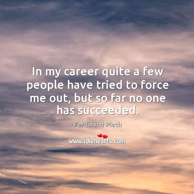 In my career quite a few people have tried to force me out, but so far no one has succeeded. Image