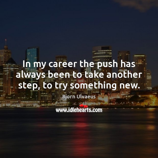 In my career the push has always been to take another step, to try something new. Bjorn Ulvaeus Picture Quote