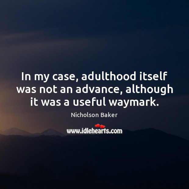 In my case, adulthood itself was not an advance, although it was a useful waymark. Image