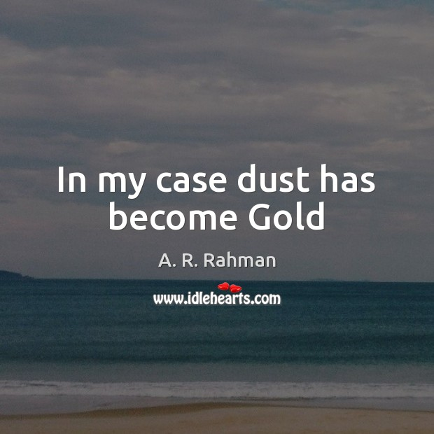 In my case dust has become Gold A. R. Rahman Picture Quote