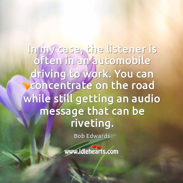 In my case, the listener is often in an automobile driving to work. Bob Edwards Picture Quote