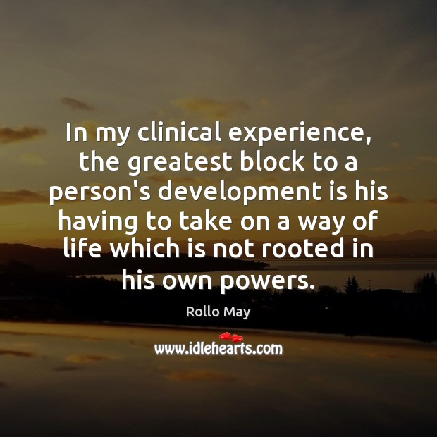 In my clinical experience, the greatest block to a person's development is Rollo May Picture Quote
