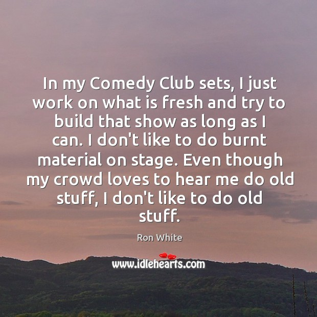 In my Comedy Club sets, I just work on what is fresh Ron White Picture Quote