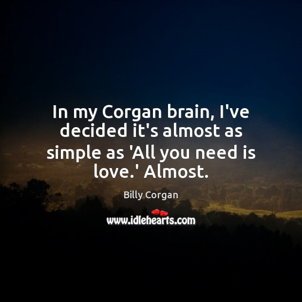 In my Corgan brain, I've decided it's almost as simple as 'All you need is love.' Almost. Image